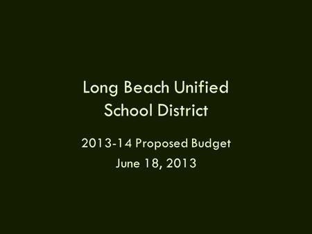 Long Beach Unified School District 2013-14 Proposed Budget June 18, 2013.