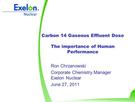 Carbon 14 Gaseous Effluent Dose The importance of Human Performance Ron Chrzanowski Corporate Chemistry Manager Exelon Nuclear June 27, 2011.