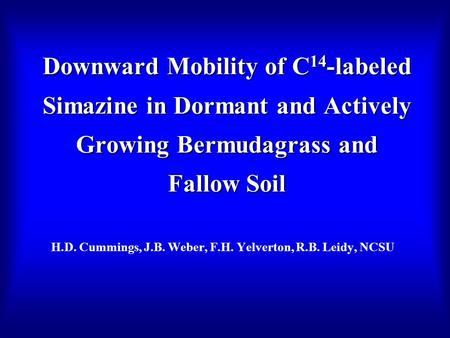 Downward Mobility of C 14 -labeled Simazine in Dormant and Actively Growing Bermudagrass and Fallow Soil H.D. Cummings, J.B. Weber, F.H. Yelverton, R.B.
