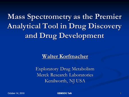 1 October 14, 2010 GBMSDG Talk Mass Spectrometry as the Premier Analytical Tool in Drug Discovery and Drug Development Walter Korfmacher Exploratory Drug.