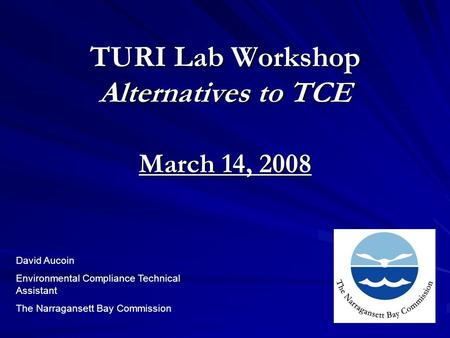 TURI Lab Workshop Alternatives to TCE March 14, 2008 David Aucoin Environmental Compliance Technical Assistant The Narragansett Bay Commission.