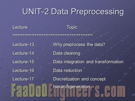 UNIT-2 Data Preprocessing LectureTopic ********************************************** Lecture-13Why preprocess the data? Lecture-14Data cleaning Lecture-15Data.