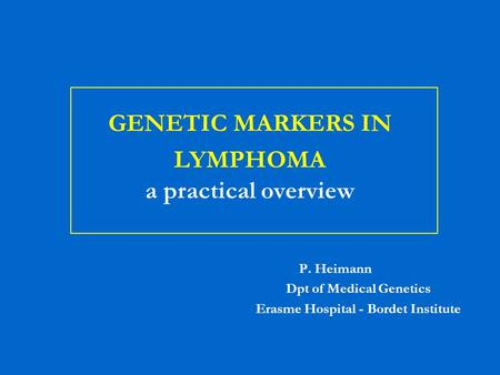 GENETIC MARKERS IN LYMPHOMA a practical overview P. Heimann Dpt of Medical Genetics Erasme Hospital - Bordet Institute.
