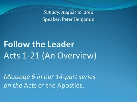Follow the Leader Acts 1-21 (An Overview) Message 6 in our 14-part series on the Acts of the Apostles. Sunday, August 10, 2014 Speaker: Peter Benjamin.