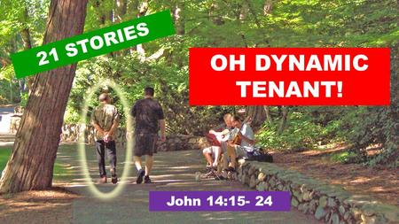 "OH DYNAMIC TENANT! 21 STORIES John 14:15- 24. 15 ""If you love me, obey my commandments. 16 And I will ask the Father, and he will give you another Advocate,"