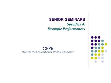 SENIOR SEMINARS Specifics & Example Performances CEPR Center for Educational Policy Research.