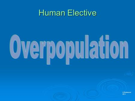 Human Elective V.Redmond 2011. Overpopulation  Overpopulation occurs when there are more people living in an area than there are resources to support.