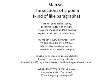Stanzas: The sections of a poem (kind of like paragraphs) I cannot go to school today, Said little Peggy Ann McKay. I have the measles and the.