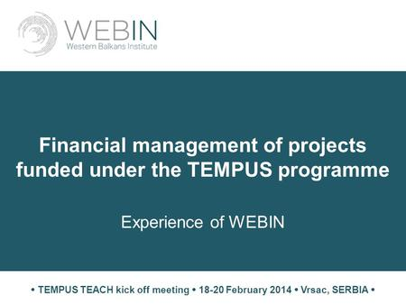 Financial management of projects funded under the TEMPUS programme Experience of WEBIN  TEMPUS TEACH kick off meeting  18-20 February 2014  Vrsac, SERBIA.