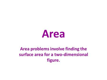 Area Area problems involve finding the surface area for a two-dimensional figure.