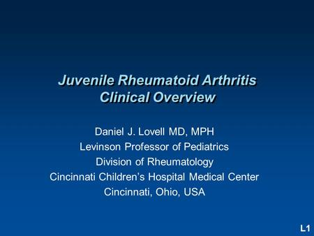 L1 <strong>Juvenile</strong> <strong>Rheumatoid</strong> <strong>Arthritis</strong> Clinical Overview Daniel J. Lovell MD, MPH Levinson Professor of Pediatrics Division of Rheumatology Cincinnati Children's.