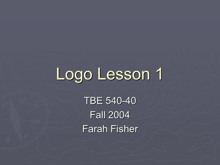 Logo Lesson 1 TBE 540-40 Fall 2004 Farah Fisher.