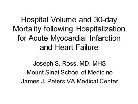 Hospital Volume and 30-day Mortality following Hospitalization for Acute Myocardial Infarction and Heart Failure Joseph S. Ross, MD, MHS Mount Sinai School.