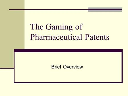 The Gaming of Pharmaceutical Patents Brief Overview.