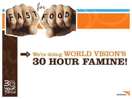 WHAT IS WORLD VISION'S 30 HOUR FAMINE? It's a worldwide hunger awareness program to help feed the world's poorest children. Our youth group goes without.