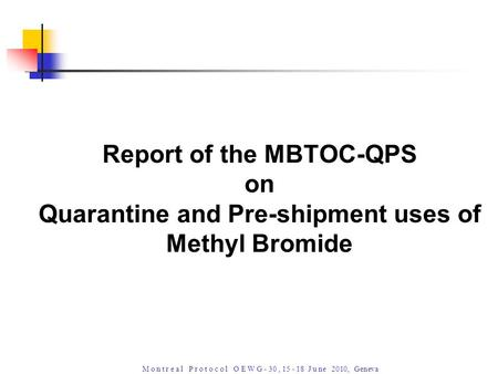 M o n t r e a l P r o t o c o l O E W G - 30, 15 - 18 J u ne 2010, Geneva Report of the MBTOC-QPS on Quarantine and Pre-shipment uses of Methyl Bromide.