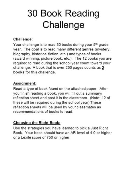 30 Book Reading Challenge Challenge: Your challenge is to read 30 books during your 5 th grade year. The goal is to read many different genres (mystery,