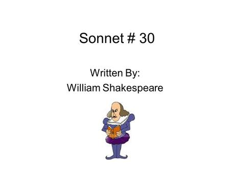 Sonnet # 30 Written By: William Shakespeare. Biography Born in 1564 and died in 1616 Shakespeare wrote 154 sonnets throughout his life Influenced many.