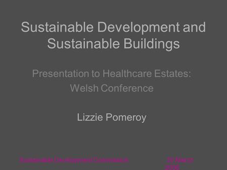 30 March 2006 Sustainable Development Commission Sustainable Development and Sustainable Buildings Presentation to Healthcare Estates: Welsh Conference.