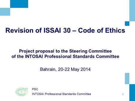 1 Revision of ISSAI 30 – Code of Ethics Project proposal to the Steering Committee of the INTOSAI Professional Standards Committee Bahrain, 20-22 May 2014.