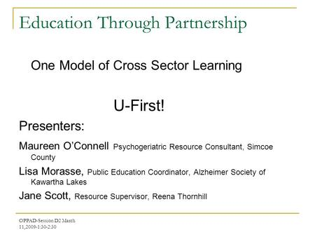 OPPAD-Session D2 March 11,2009-1:30-2:30 Education Through Partnership One Model of Cross Sector Learning U-First! Presenters: Maureen O'Connell Psychogeriatric.