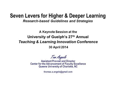Seven Levers for Higher & Deeper Learning Research-based Guidelines and Strategies A Keynote Session at the University of Guelph's 27 th Annual Teaching.