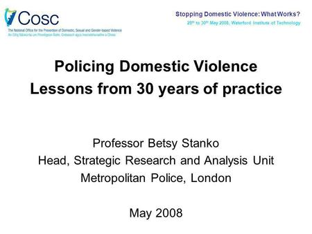 Policing Domestic Violence Lessons from 30 years of practice Professor Betsy Stanko Head, Strategic Research and Analysis Unit Metropolitan Police, London.
