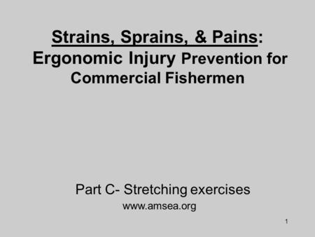 1 Strains, Sprains, & Pains: Ergonomic Injury Prevention for Commercial Fishermen www.amsea.org Part C- Stretching exercises.