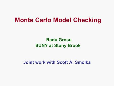Monte Carlo Model Checking Radu Grosu SUNY at Stony Brook Joint work with Scott A. Smolka.