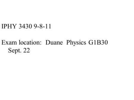 IPHY 3430 9-8-11 Exam location: Duane Physics G1B30 Sept. 22.