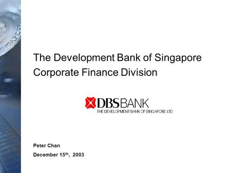 Peter Chan December 15 th, 2003 The Development Bank of Singapore Corporate Finance Division.