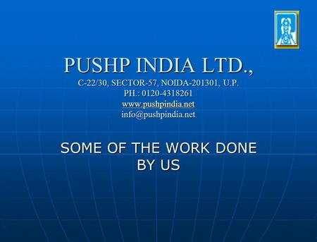 PUSHP INDIA LTD., C-22/30, SECTOR-57, NOIDA-201301, U.P. PH.: 0120-4318261   SOME OF THE WORK DONE.
