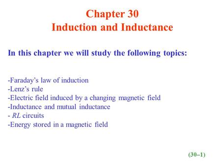 Chapter 30 Induction and Inductance In this chapter we will study the following topics: -Faraday's law of induction -Lenz's rule -Electric field induced.