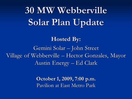 30 MW Webberville Solar Plan Update Hosted By: Gemini Solar – John Street Village of Webberville – Hector Gonzales, Mayor Austin Energy – Ed Clark October.