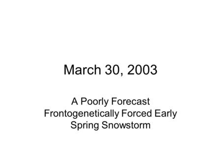 March 30, 2003 A Poorly Forecast Frontogenetically Forced Early Spring Snowstorm.