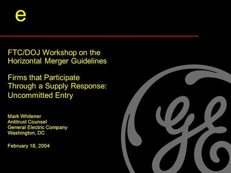 E FTC/DOJ Workshop on the Horizontal Merger Guidelines Firms that Participate Through a Supply Response: Uncommitted Entry Mark Whitener Antitrust Counsel.