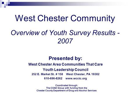 West Chester Community Overview of Youth Survey Results - 2007 Presented by: West Chester Area Communities That Care Youth Leadership Council 252 E. Market.