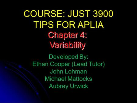 COURSE: JUST 3900 TIPS FOR APLIA Developed By: Ethan Cooper (Lead Tutor) John Lohman Michael Mattocks Aubrey Urwick Chapter 4: Variability.