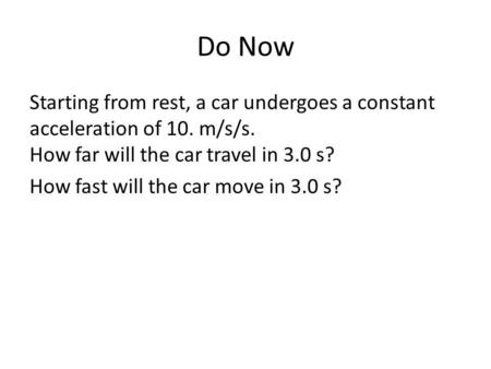 Do Now Starting from rest, a car undergoes a constant acceleration of 10. m/s/s. How far will the car travel in 3.0 s? How fast will the car move in 3.0.