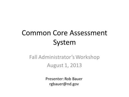 Common Core Assessment System Fall Administrator's Workshop August 1, 2013 Presenter: Rob Bauer