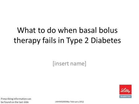 What to do when basal bolus therapy fails in Type 2 Diabetes [insert name] UKHMG00596a February 2012 Prescribing information can be found on the last slide.