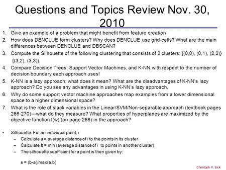 Christoph F. Eick Questions and Topics Review Nov. 30, 2010 1.Give an example of a problem that might benefit from feature creation 2.How does DENCLUE.