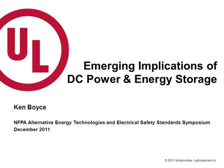 © 2011 Underwriters Laboratories Inc. Emerging Implications of DC Power & Energy Storage Ken Boyce NFPA Alternative Energy Technologies and Electrical.