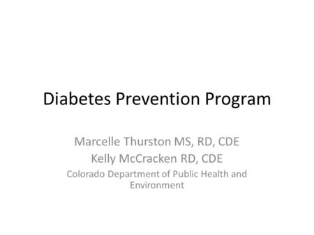 Diabetes Prevention Program Marcelle Thurston MS, RD, CDE Kelly McCracken RD, CDE Colorado Department of Public Health and Environment.