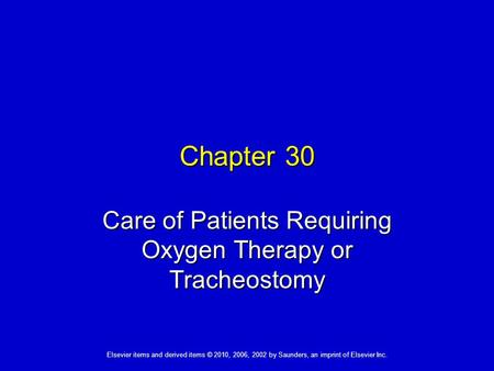 Elsevier items and derived items © 2010, 2006, 2002 by Saunders, an imprint of Elsevier Inc. Chapter 30 Care of Patients Requiring Oxygen Therapy or Tracheostomy.