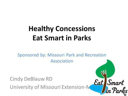 Cindy DeBlauw RD University of Missouri Extension-MOCAN Healthy Concessions Eat Smart in Parks Sponsored by: Missouri Park and Recreation Association.