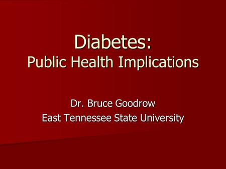 Diabetes: Public Health Implications Dr. Bruce Goodrow East Tennessee State University.