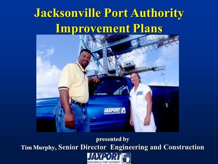 Presented by Tim Murphy, Senior Director Engineering and Construction Jacksonville Port Authority Improvement Plans.