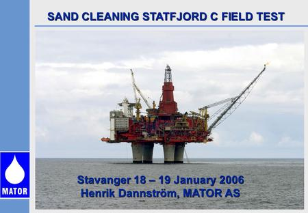 SAND CLEANING STATFJORD C FIELD TEST Stavanger 18 – 19 January 2006 Henrik Dannström, MATOR AS.