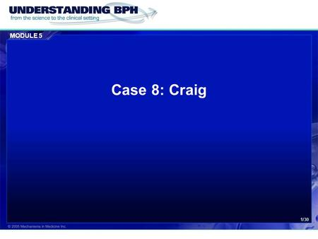MODULE 5 1/30 Case 8: Craig. MODULE 5 Case 8: Craig 2/30 Patient History  Craig, a 56-year bank manager was recently referred to his urologist for consideration.